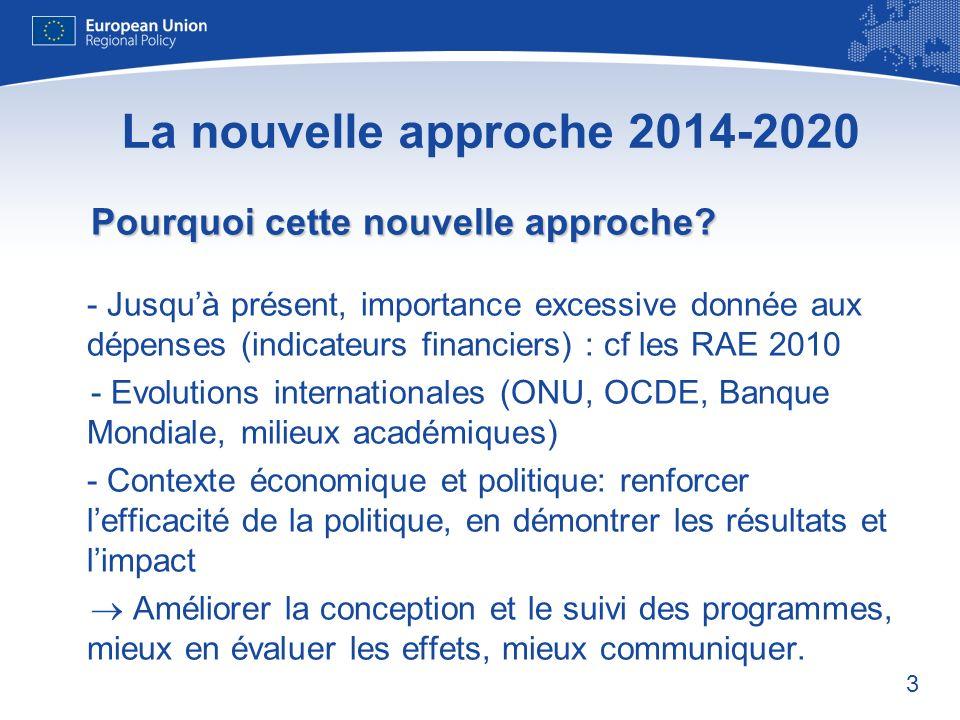 3 La nouvelle approche 2014-2020 Pourquoi cette nouvelle approche? Pourquoi cette nouvelle approche? - Jusquà présent, importance excessive donnée aux