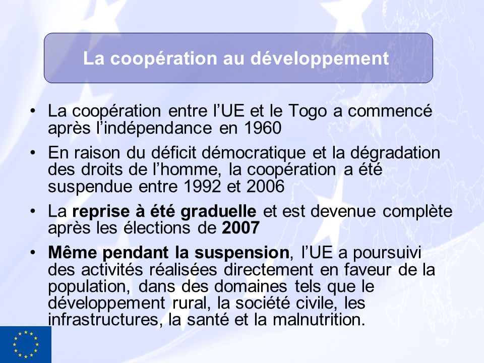 o Fonds Européen de Développement (FED), 123M pour la période 2008 à 2013 et 88.6M de reliquats des FED précédents o Programmes Régionaux, Panafricains et tous-ACP o Budget général de lUE (lignes thématiques et Food Facility) o Différentes initiatives telles que la récente initiative OMD en cours de formulation Une coopération en synergie avec celle des Etats membres, principalement France et Allemagne, et en accord avec les stratégies nationales de développement Pour la partie UE