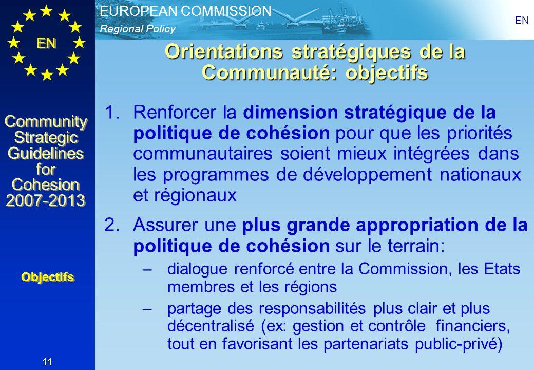 Regional Policy EUROPEAN COMMISSION EN Community Strategic Guidelines for Cohesion 2007-2013 Community Strategic Guidelines for Cohesion 2007-2013 EN 11 Orientations stratégiques de la Communauté: objectifs 1.Renforcer la dimension stratégique de la politique de cohésion pour que les priorités communautaires soient mieux intégrées dans les programmes de développement nationaux et régionaux 2.Assurer une plus grande appropriation de la politique de cohésion sur le terrain: –dialogue renforcé entre la Commission, les Etats membres et les régions –partage des responsabilités plus clair et plus décentralisé (ex: gestion et contrôle financiers, tout en favorisant les partenariats public-privé) Objectifs