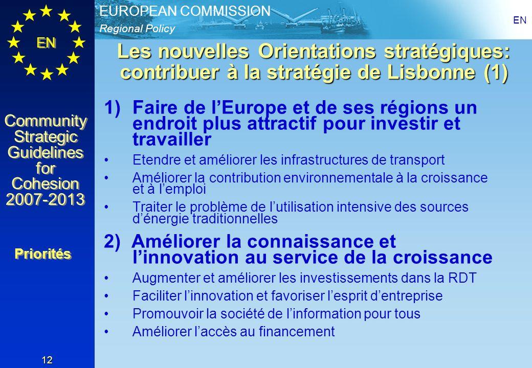Regional Policy EUROPEAN COMMISSION EN Community Strategic Guidelines for Cohesion 2007-2013 Community Strategic Guidelines for Cohesion 2007-2013 EN 12 Les nouvelles Orientations stratégiques: contribuer à la stratégie de Lisbonne (1) 1)Faire de lEurope et de ses régions un endroit plus attractif pour investir et travailler Etendre et améliorer les infrastructures de transport Améliorer la contribution environnementale à la croissance et à lemploi Traiter le problème de lutilisation intensive des sources dénergie traditionnelles 2) Améliorer la connaissance et linnovation au service de la croissance Augmenter et améliorer les investissements dans la RDT Faciliter linnovation et favoriser lesprit dentreprise Promouvoir la société de linformation pour tous Améliorer laccès au financement Priorités