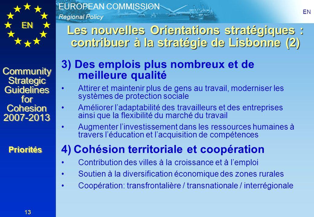 Regional Policy EUROPEAN COMMISSION EN Community Strategic Guidelines for Cohesion 2007-2013 Community Strategic Guidelines for Cohesion 2007-2013 EN 13 Les nouvelles Orientations stratégiques : contribuer à la stratégie de Lisbonne (2) 3) Des emplois plus nombreux et de meilleure qualité Attirer et maintenir plus de gens au travail, moderniser les systèmes de protection sociale Améliorer ladaptabilité des travailleurs et des entreprises ainsi que la flexibilité du marché du travail Augmenter linvestissement dans les ressources humaines à travers léducation et lacquisition de compétences 4) Cohésion territoriale et coopération Contribution des villes à la croissance et à lemploi Soutien à la diversification économique des zones rurales Coopération: transfrontalière / transnationale / interrégionale Priorités