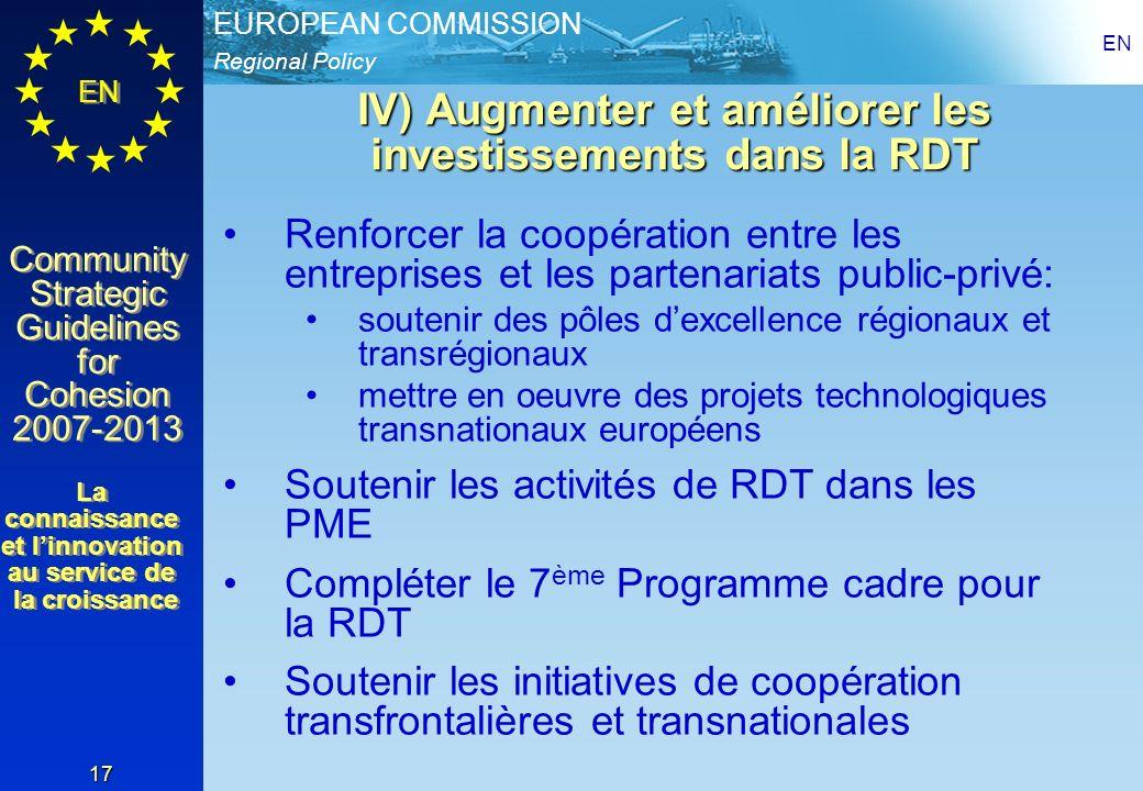 Regional Policy EUROPEAN COMMISSION EN Community Strategic Guidelines for Cohesion 2007-2013 Community Strategic Guidelines for Cohesion 2007-2013 EN 17 IV) Augmenter et améliorer les investissements dans la RDT Renforcer la coopération entre les entreprises et les partenariats public-privé: soutenir des pôles dexcellence régionaux et transrégionaux mettre en oeuvre des projets technologiques transnationaux européens Soutenir les activités de RDT dans les PME Compléter le 7 ème Programme cadre pour la RDT Soutenir les initiatives de coopération transfrontalières et transnationales La connaissance et linnovation au service de la croissance La connaissance et linnovation au service de la croissance