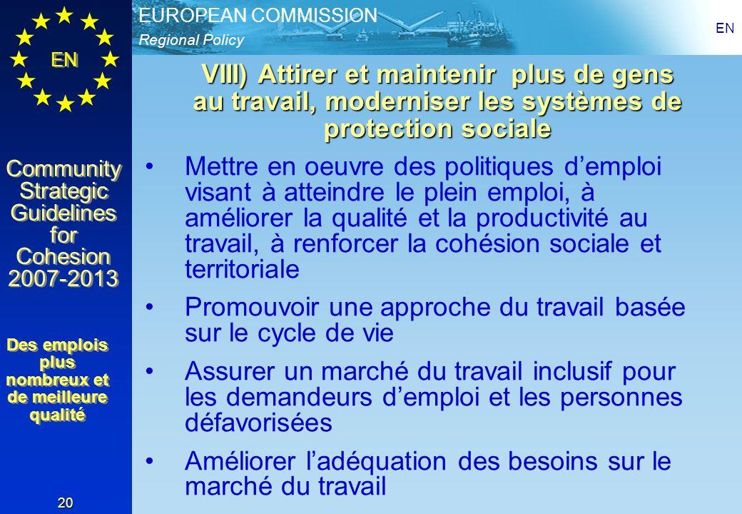 Regional Policy EUROPEAN COMMISSION EN Community Strategic Guidelines for Cohesion 2007-2013 Community Strategic Guidelines for Cohesion 2007-2013 EN 20 VIII) Attirer et maintenir plus de gens au travail, moderniser les systèmes de protection sociale Mettre en oeuvre des politiques demploi visant à atteindre le plein emploi, à améliorer la qualité et la productivité au travail, à renforcer la cohésion sociale et territoriale Promouvoir une approche du travail basée sur le cycle de vie Assurer un marché du travail inclusif pour les demandeurs demploi et les personnes défavorisées Améliorer ladéquation des besoins sur le marché du travail Des emplois plus nombreux et de meilleure qualité Des emplois plus nombreux et de meilleure qualité
