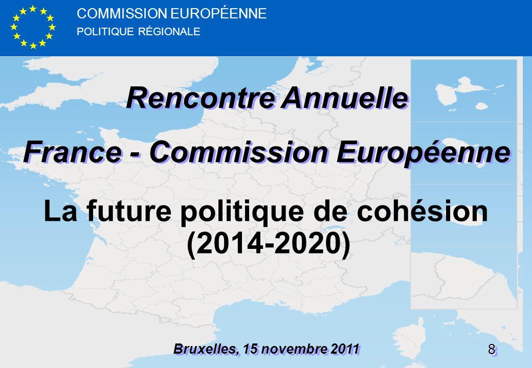 POLITIQUE RÉGIONALE COMMISSION EUROPÉENNE88 Rencontre Annuelle France - Commission Européenne Rencontre Annuelle France - Commission Européenne Bruxelles, 15 novembre 2011 La future politique de cohésion (2014-2020)