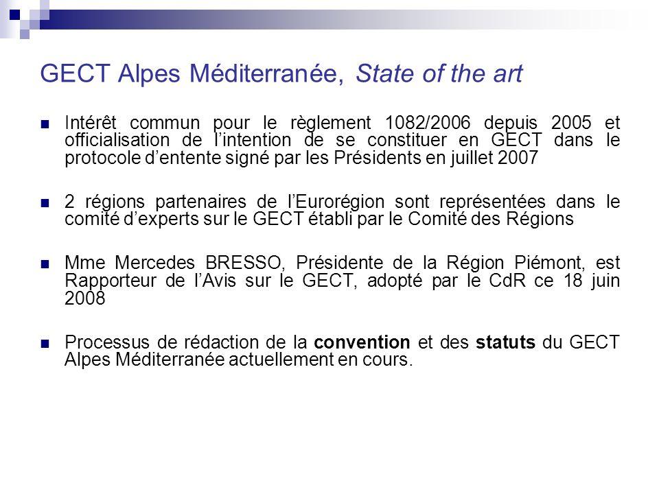 GECT Alpes Méditerranée, State of the art Intérêt commun pour le règlement 1082/2006 depuis 2005 et officialisation de lintention de se constituer en GECT dans le protocole dentente signé par les Présidents en juillet 2007 2 régions partenaires de lEurorégion sont représentées dans le comité dexperts sur le GECT établi par le Comité des Régions Mme Mercedes BRESSO, Présidente de la Région Piémont, est Rapporteur de lAvis sur le GECT, adopté par le CdR ce 18 juin 2008 Processus de rédaction de la convention et des statuts du GECT Alpes Méditerranée actuellement en cours.