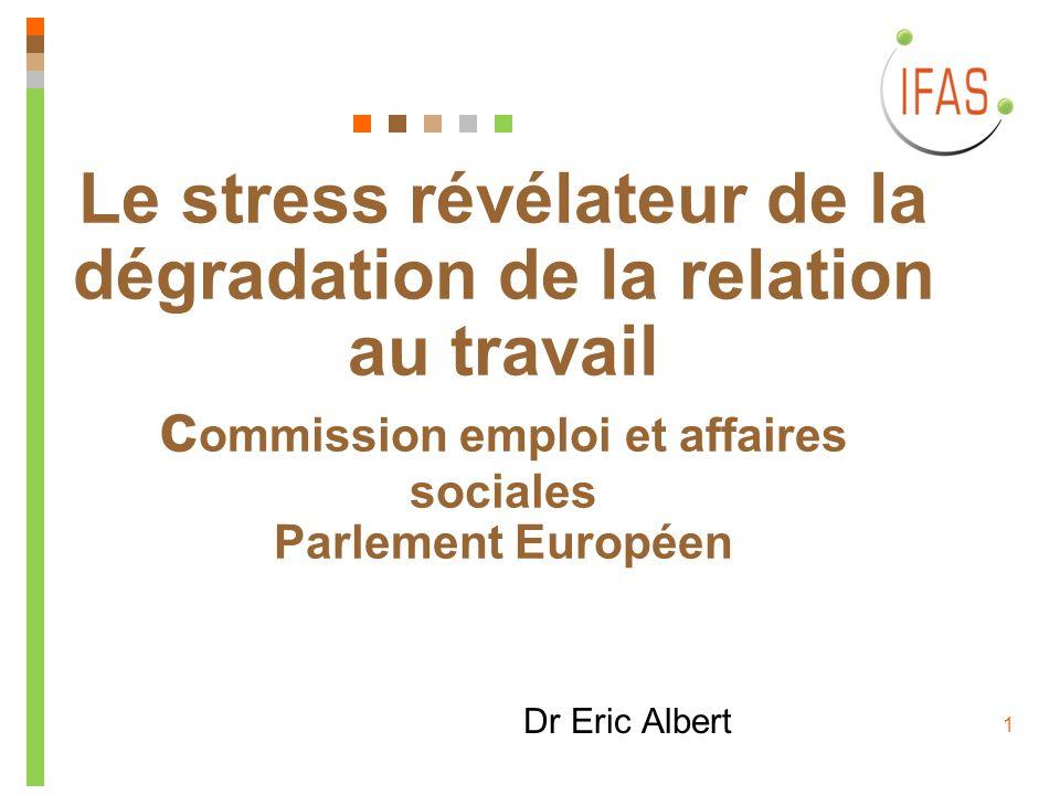1 Le stress révélateur de la dégradation de la relation au travail c ommission emploi et affaires sociales Parlement Européen Dr Eric Albert