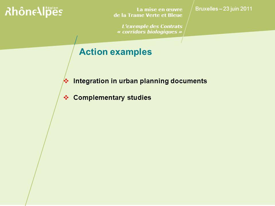 La mise en œuvre de la Trame Verte et Bleue Lexemple des Contrats « corridors biologiques » Bruxelles – 23 juin 2011 Action examples Integration in urban planning documents Complementary studies