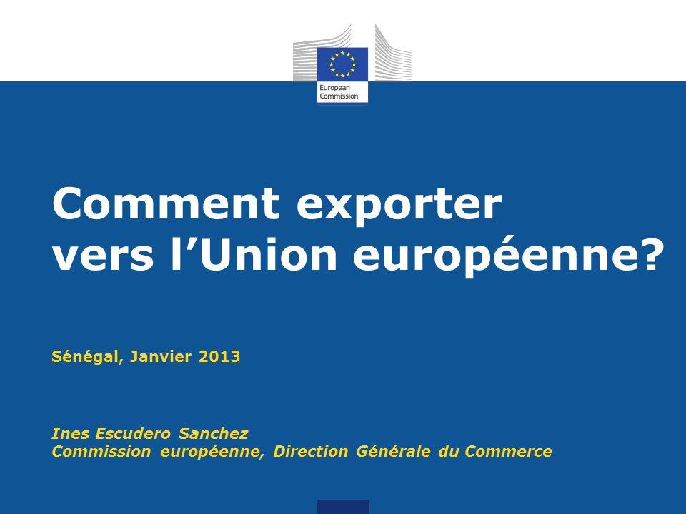 Sénégal, Janvier 2013 Ines Escudero Sanchez Commission européenne, Direction Générale du Commerce Comment exporter vers lUnion européenne