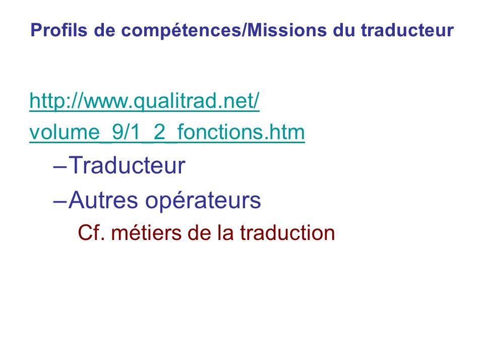 Profils de compétences/Missions du traducteur http://www.qualitrad.net/ volume_9/1_2_fonctions.htm –Traducteur –Autres opérateurs Cf. métiers de la tr