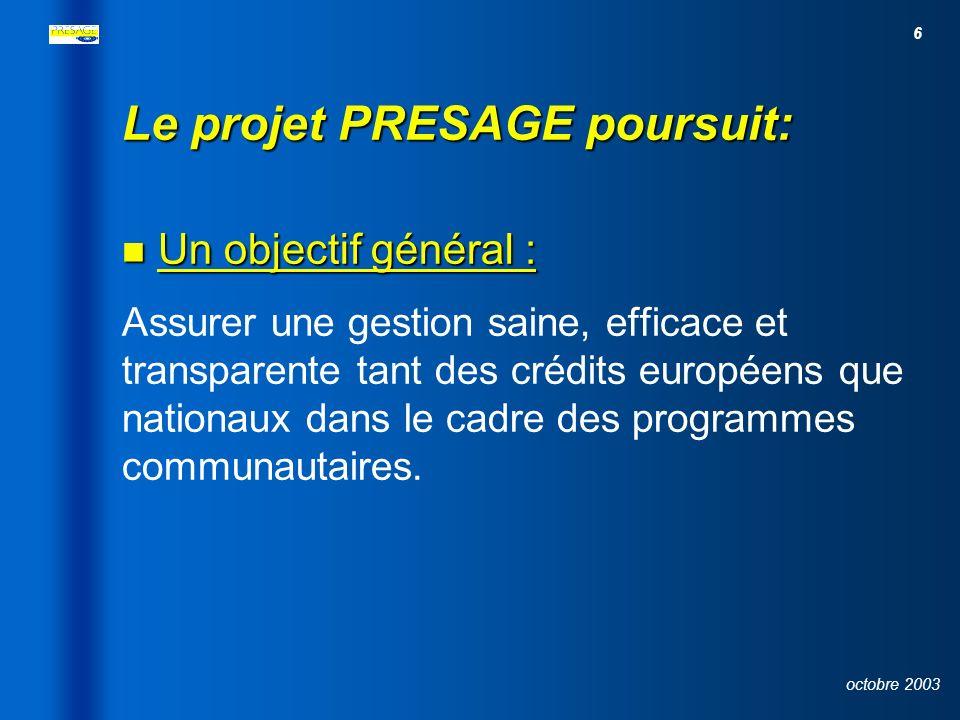 6 octobre 2003 Le projet PRESAGE poursuit: Un objectif général : Un objectif général : Assurer une gestion saine, efficace et transparente tant des crédits européens que nationaux dans le cadre des programmes communautaires.