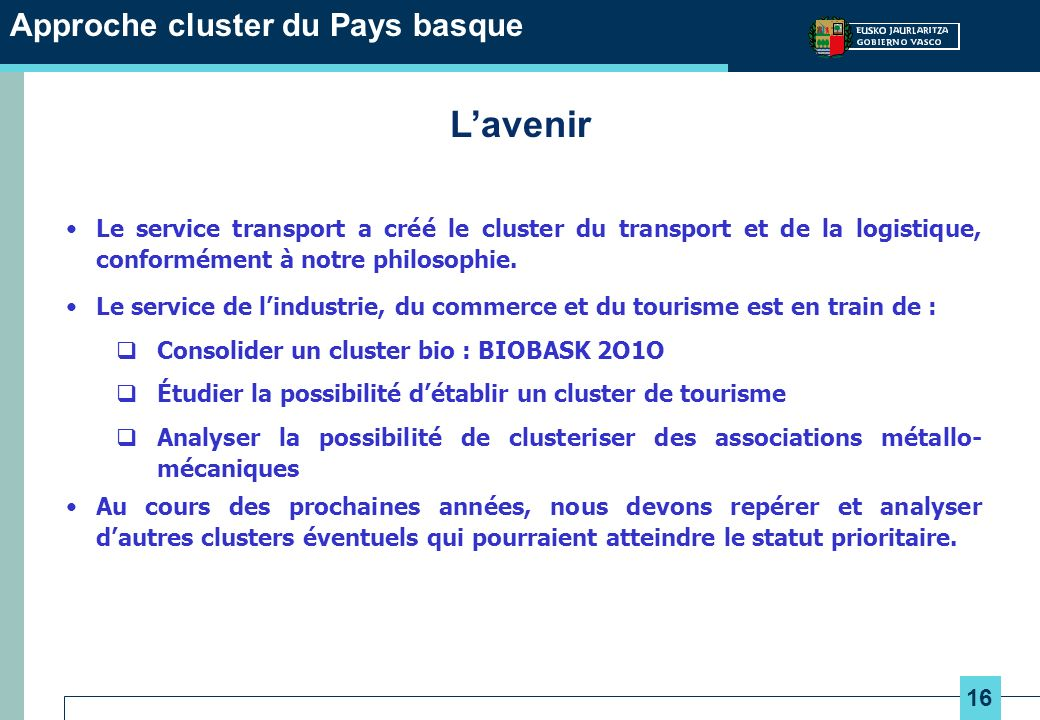 16 Approche cluster du Pays basque Lavenir Le service transport a créé le cluster du transport et de la logistique, conformément à notre philosophie.