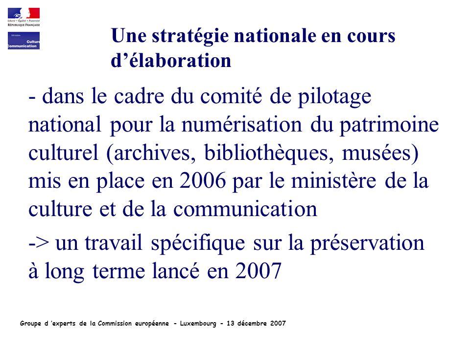 - dans le cadre du comité de pilotage national pour la numérisation du patrimoine culturel (archives, bibliothèques, musées) mis en place en 2006 par le ministère de la culture et de la communication -> un travail spécifique sur la préservation à long terme lancé en 2007 Une stratégie nationale en cours délaboration Groupe d experts de la Commission européenne - Luxembourg - 13 décembre 2007
