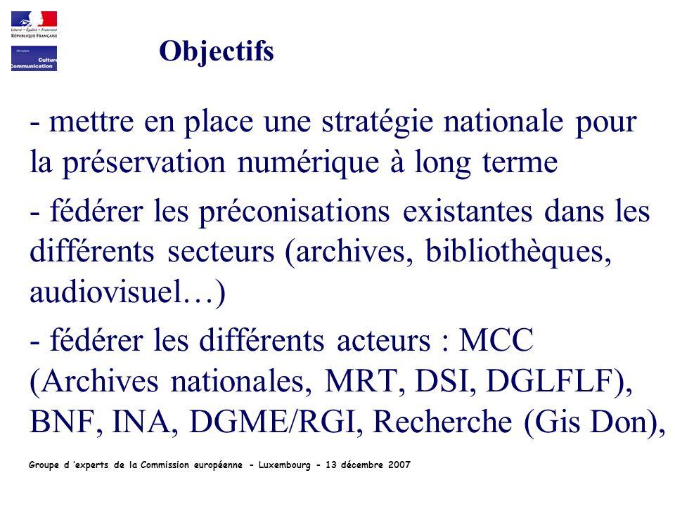 - mettre en place une stratégie nationale pour la préservation numérique à long terme - fédérer les préconisations existantes dans les différents secteurs (archives, bibliothèques, audiovisuel…) - fédérer les différents acteurs : MCC (Archives nationales, MRT, DSI, DGLFLF), BNF, INA, DGME/RGI, Recherche (Gis Don), Objectifs Groupe d experts de la Commission européenne - Luxembourg - 13 décembre 2007