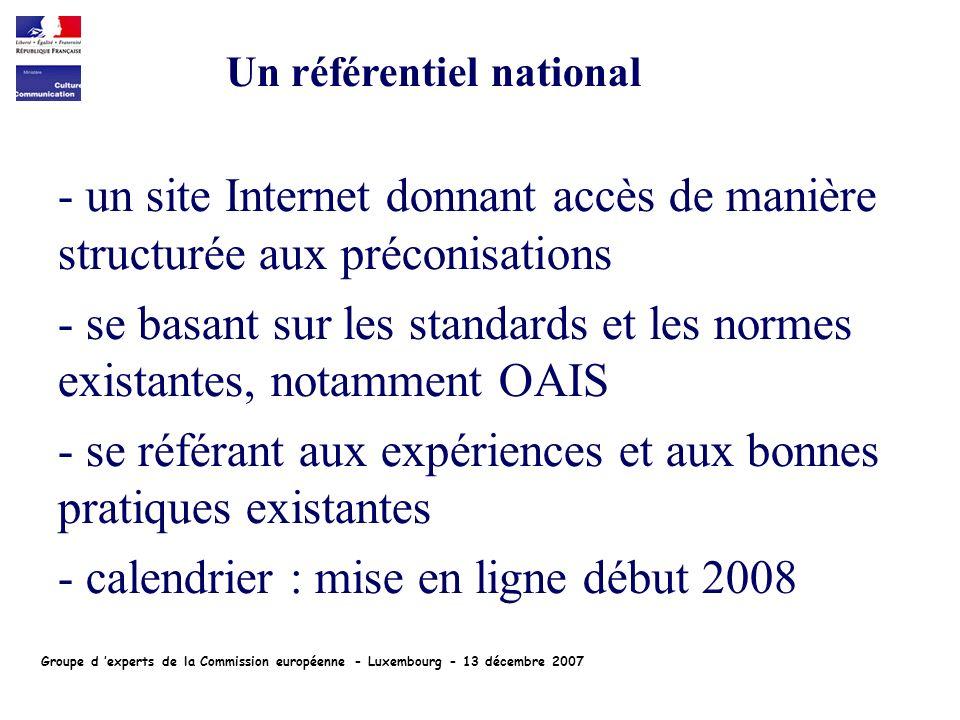 - un site Internet donnant accès de manière structurée aux préconisations - se basant sur les standards et les normes existantes, notamment OAIS - se référant aux expériences et aux bonnes pratiques existantes - calendrier : mise en ligne début 2008 Un référentiel national Groupe d experts de la Commission européenne - Luxembourg - 13 décembre 2007