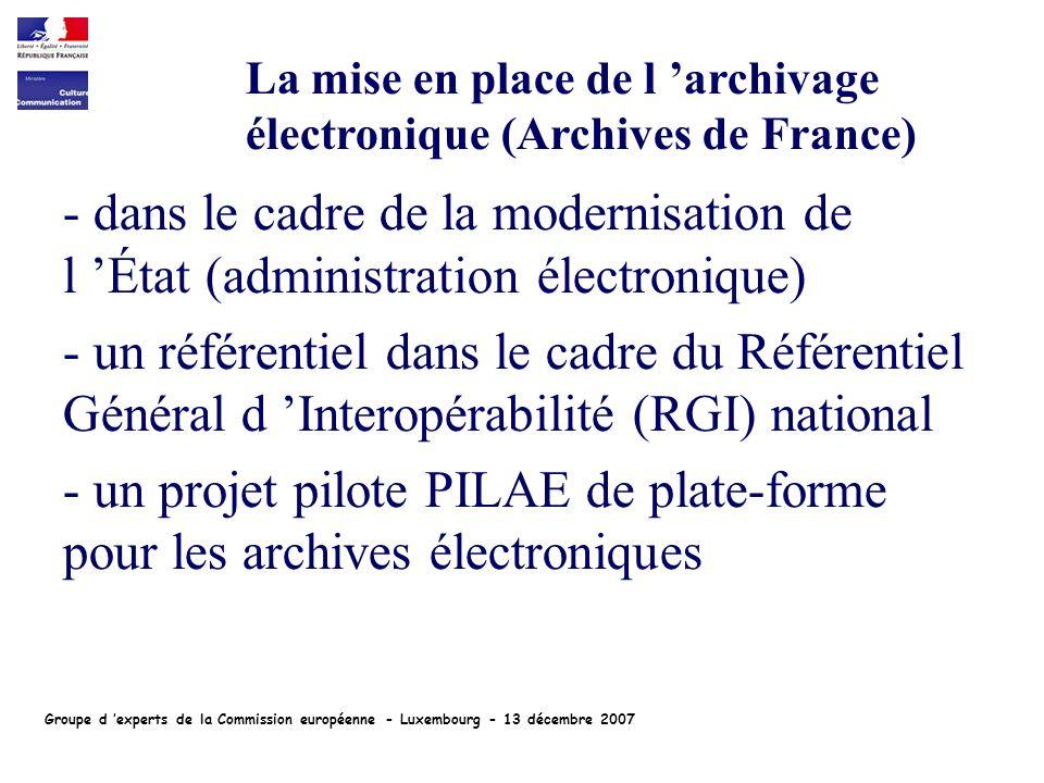 - dans le cadre de la modernisation de l État (administration électronique) - un référentiel dans le cadre du Référentiel Général d Interopérabilité (RGI) national - un projet pilote PILAE de plate-forme pour les archives électroniques La mise en place de l archivage électronique (Archives de France) Groupe d experts de la Commission européenne - Luxembourg - 13 décembre 2007