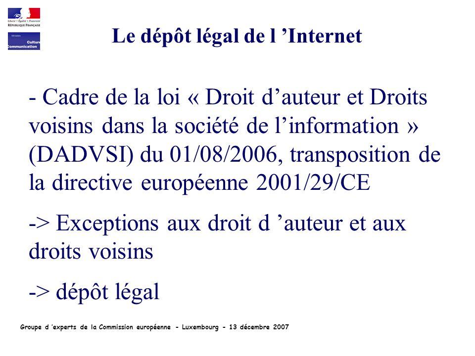 - Cadre de la loi « Droit dauteur et Droits voisins dans la société de linformation » (DADVSI) du 01/08/2006, transposition de la directive européenne 2001/29/CE -> Exceptions aux droit d auteur et aux droits voisins -> dépôt légal Le dépôt légal de l Internet Groupe d experts de la Commission européenne - Luxembourg - 13 décembre 2007