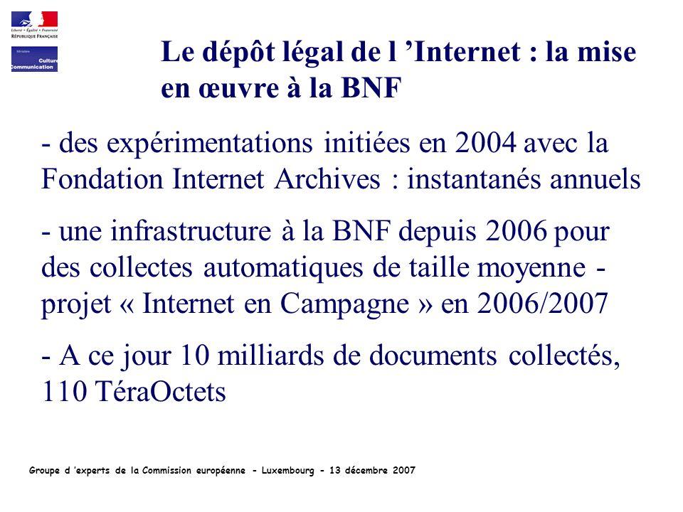 - des expérimentations initiées en 2004 avec la Fondation Internet Archives : instantanés annuels - une infrastructure à la BNF depuis 2006 pour des collectes automatiques de taille moyenne - projet « Internet en Campagne » en 2006/2007 - A ce jour 10 milliards de documents collectés, 110 TéraOctets Le dépôt légal de l Internet : la mise en œuvre à la BNF Groupe d experts de la Commission européenne - Luxembourg - 13 décembre 2007