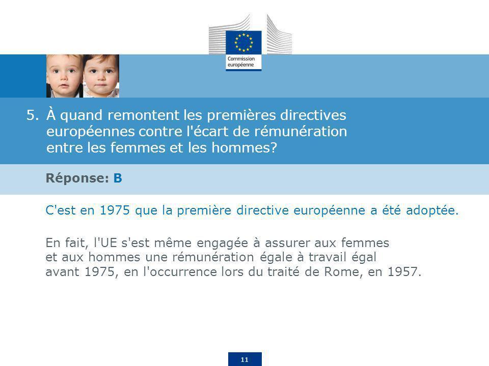 11 5.À quand remontent les premières directives européennes contre l'écart de rémunération entre les femmes et les hommes? Réponse: B C'est en 1975 qu