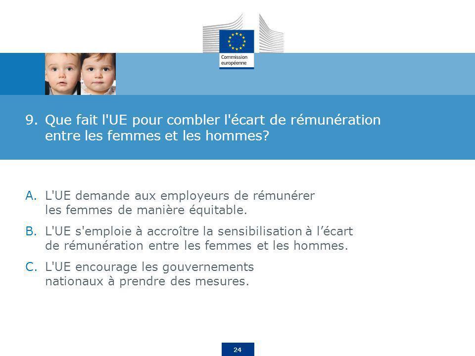 24 9.Que fait l'UE pour combler l'écart de rémunération entre les femmes et les hommes? A.L'UE demande aux employeurs de rémunérer les femmes de maniè