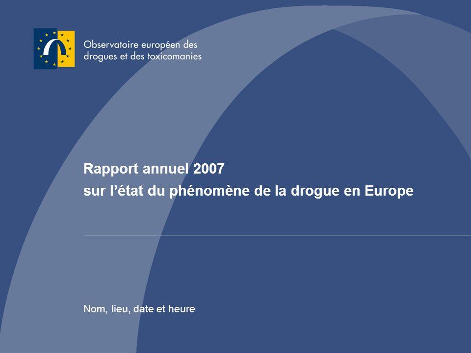 Rapport annuel 2007 sur létat du phénomène de la drogue en Europe Nom, lieu, date et heure