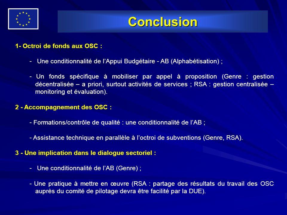Conclusion 1- Octroi de fonds aux OSC : - Une conditionnalité de lAppui Budgétaire - AB (Alphabétisation) ; - Un fonds spécifique à mobiliser par appel à proposition (Genre : gestion décentralisée – a priori, surtout activités de services ; RSA : gestion centralisée – monitoring et évaluation).