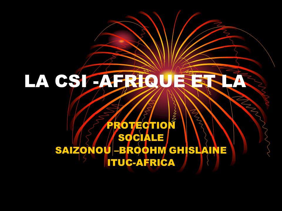 LA CSI -AFRIQUE ET LA PROTECTION SOCIALE SAIZONOU –BROOHM GHISLAINE ITUC-AFRICA