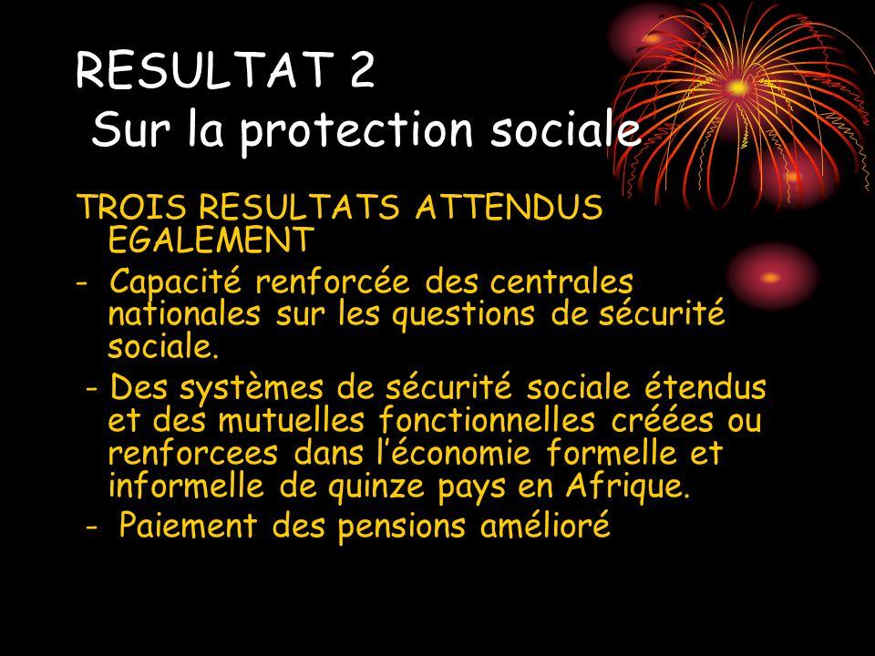RESULTAT 2 Sur la protection sociale TROIS RESULTATS ATTENDUS EGALEMENT - Capacité renforcée des centrales nationales sur les questions de sécurité so