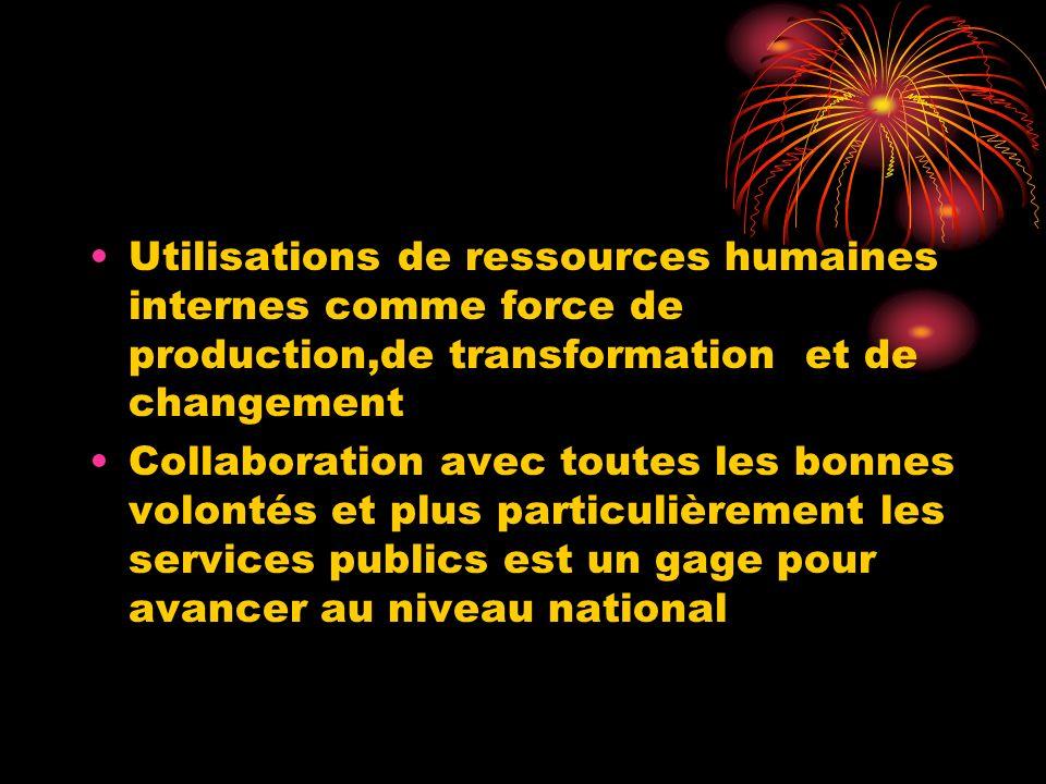 Utilisations de ressources humaines internes comme force de production,de transformation et de changement Collaboration avec toutes les bonnes volonté