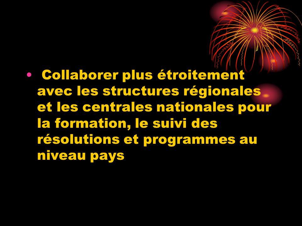 Collaborer plus étroitement avec les structures régionales et les centrales nationales pour la formation, le suivi des résolutions et programmes au ni