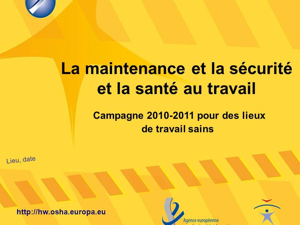La maintenance et la sécurité et la santé au travail Lieu, date http://hw.osha.europa.eu Campagne 2010-2011 pour des lieux de travail sains