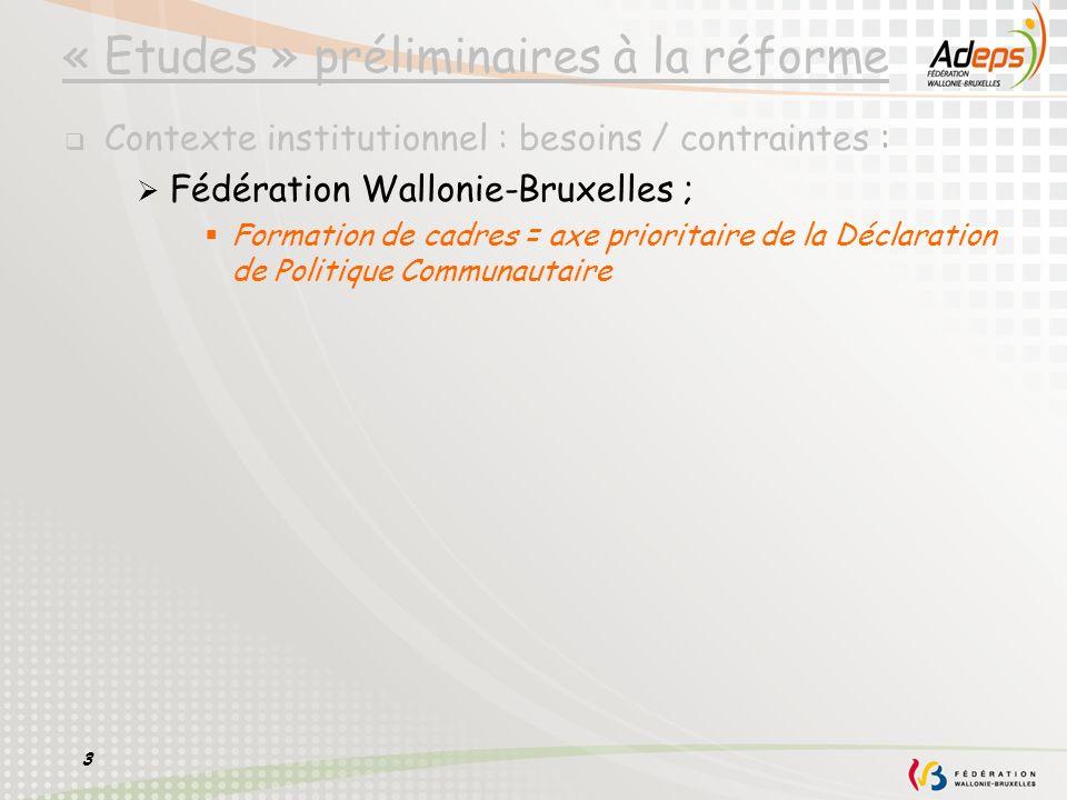 3 « Etudes » préliminaires à la réforme Contexte institutionnel : besoins / contraintes : Fédération Wallonie-Bruxelles ; Formation de cadres = axe pr