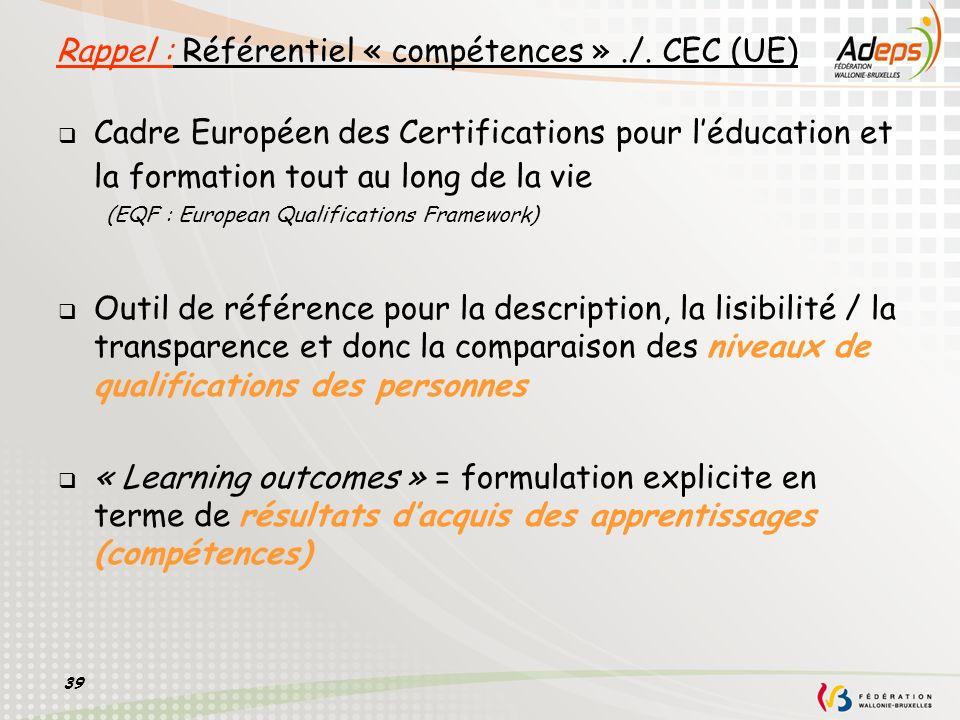 39 Rappel : Référentiel « compétences »./. CEC (UE) Cadre Européen des Certifications pour léducation et la formation tout au long de la vie (EQF : Eu