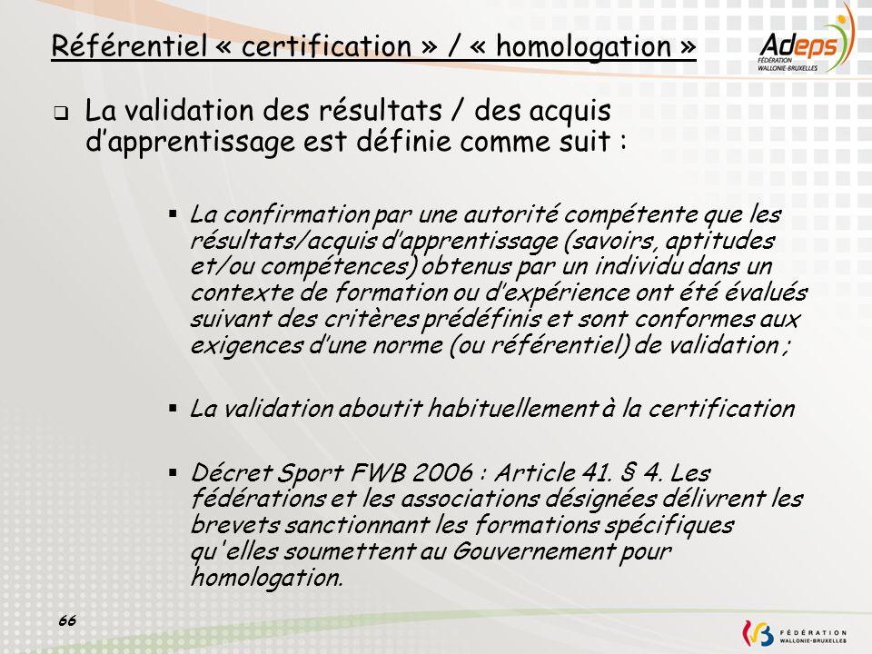 66 Référentiel « certification » / « homologation » La validation des résultats / des acquis dapprentissage est définie comme suit : La confirmation p