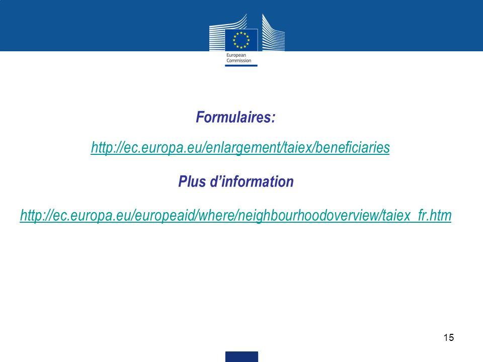 15 Formulaires: http://ec.europa.eu/enlargement/taiex/beneficiaries http://ec.europa.eu/enlargement/taiex/beneficiaries Plus dinformation http://ec.eu