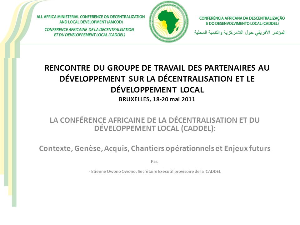 CONTEXTE D´ÉMERGENCE DE LA CADDEL Une Décennie 90 jalonnée de mutations sociopolitiques importantes en Afrique Une crise de l´Etat africain fortement centralisé et affaibli dans sa capacité d´impulser le développement Un mouvement municipal africain en pleine gestation et revendicateur de plus d´émancipation (1ères Africités 1998 à Abidjan)