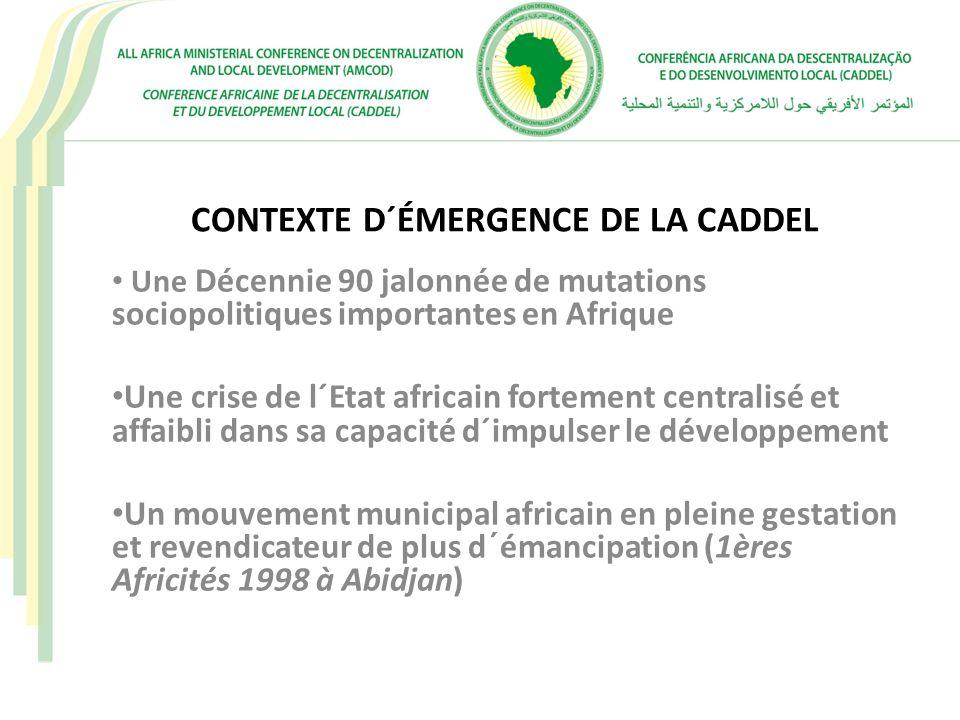 CONTEXTE D´ÉMERGENCE DE LA CADDEL, suite… Mai 2000, Africités 2 à Windhoek: les Ministres chargés de la décentralisation prennent la résolution de promouvoir la décentralisation en Afrique par la mise en place dune instance politique au plan continental dénommée Conférence Africaine de la Décentralisation et du Développement local (CADDEL) Mai 2003 Africités 3 à Yaoundé: La CADDEL prend corps en tant qu´organisation continentale.