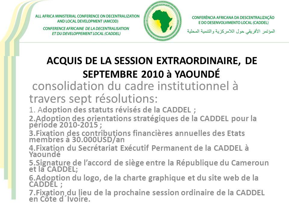 ACQUIS DE LA SESSION EXTRAORDINAIRE, DE SEPTEMBRE 2010 à YAOUNDÉ consolidation du cadre institutionnel à travers sept résolutions: 1. Adoption des sta