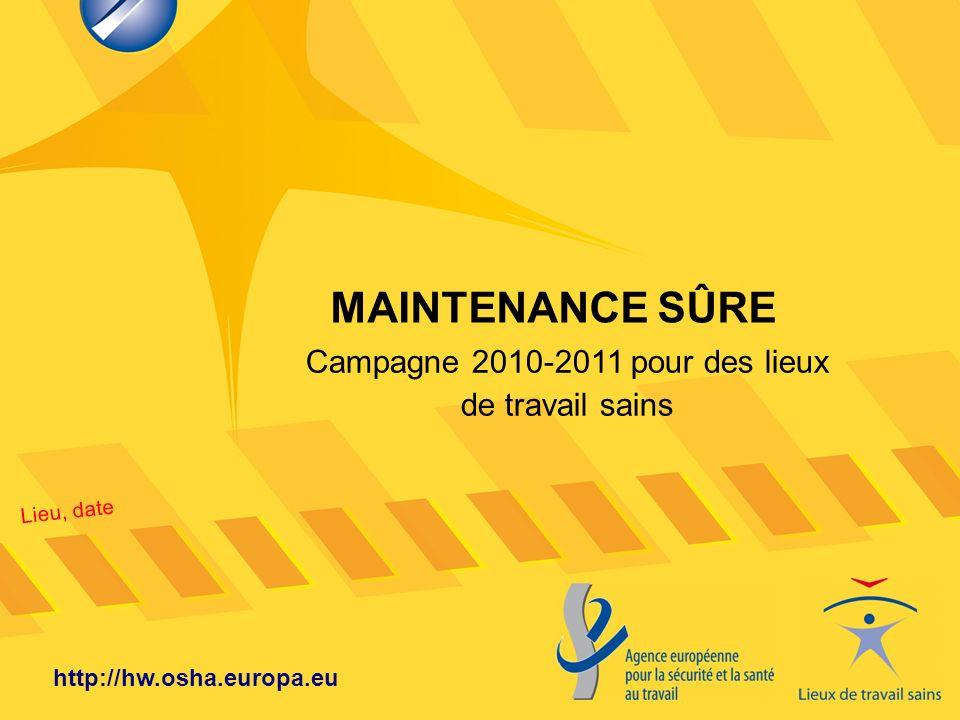 Lieu, date http://hw.osha.europa.eu MAINTENANCE SÛRE Campagne 2010-2011 pour des lieux de travail sains