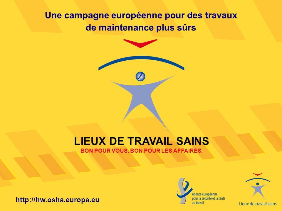 http://hw.osha.europa.eu Une campagne européenne pour des travaux de maintenance plus sûrs LIEUX DE TRAVAIL SAINS BON POUR VOUS. BON POUR LES AFFAIRES