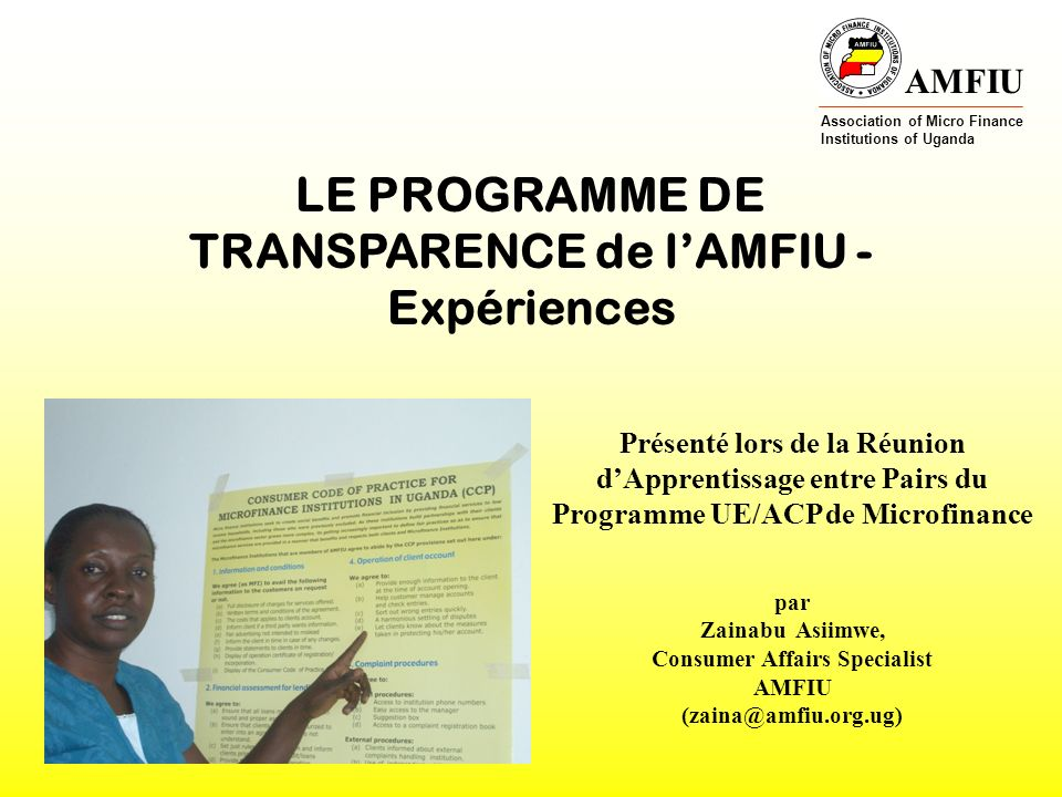 AMFIU Association of Micro Finance Institutions of Uganda LE PROGRAMME DE TRANSPARENCE de lAMFIU - Expériences Présenté lors de la Réunion dApprentissage entre Pairs du Programme UE/ACP de Microfinance par Zainabu Asiimwe, Consumer Affairs Specialist AMFIU