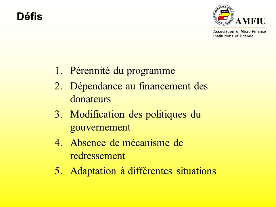 AMFIU Association of Micro Finance Institutions of Uganda Défis 1.Pérennité du programme 2.Dépendance au financement des donateurs 3.Modification des politiques du gouvernement 4.Absence de mécanisme de redressement 5.Adaptation à différentes situations