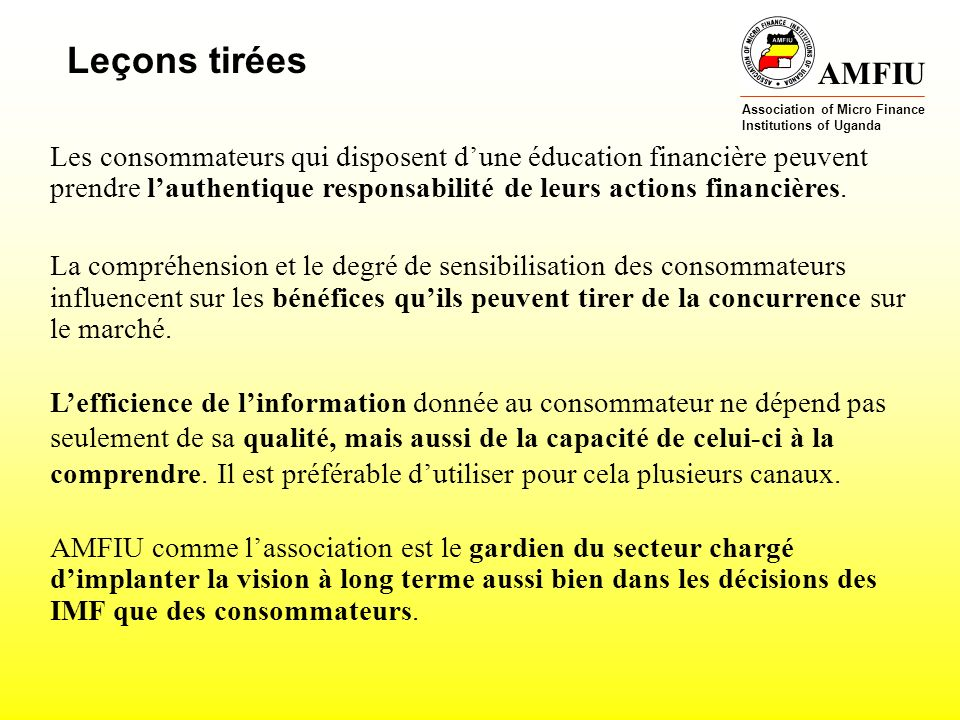 AMFIU Association of Micro Finance Institutions of Uganda Leçons tirées Les consommateurs qui disposent dune éducation financière peuvent prendre lauthentique responsabilité de leurs actions financières.