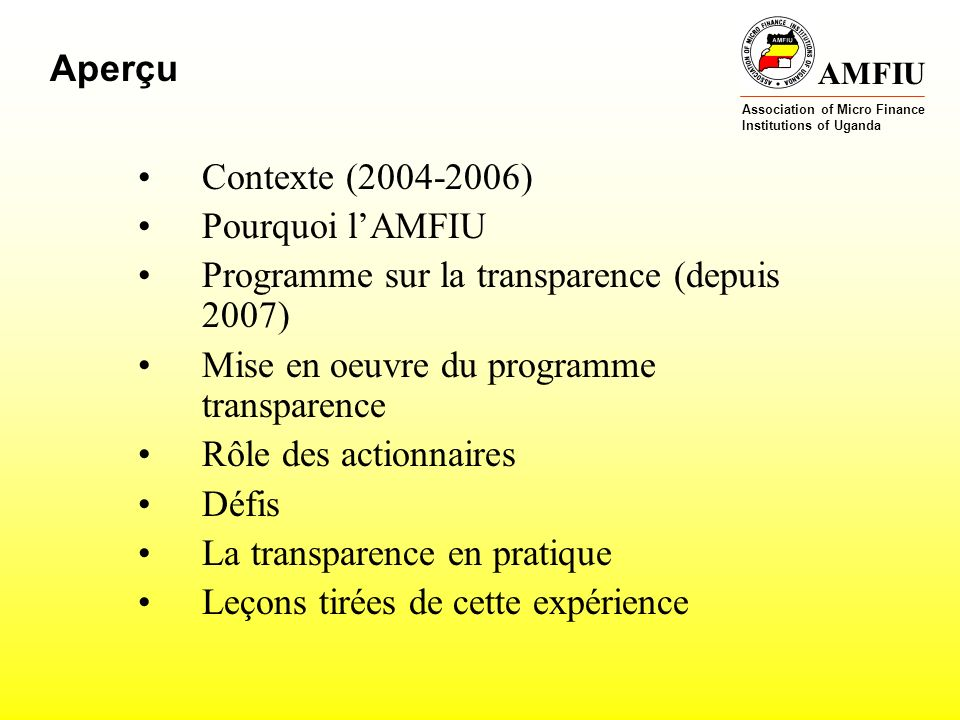 AMFIU Association of Micro Finance Institutions of Uganda Aperçu Contexte ( ) Pourquoi lAMFIU Programme sur la transparence (depuis 2007) Mise en oeuvre du programme transparence Rôle des actionnaires Défis La transparence en pratique Leçons tirées de cette expérience