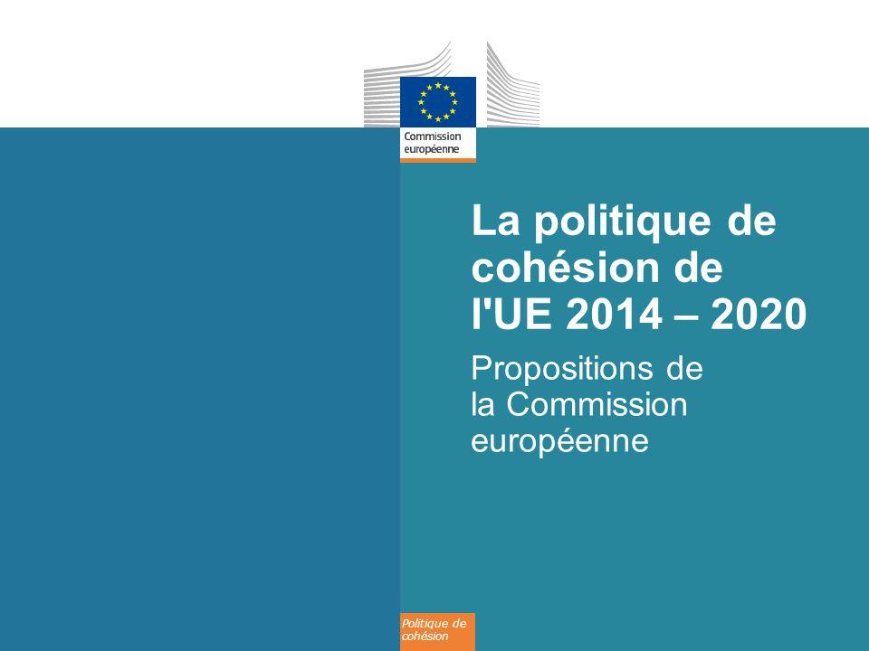 Politique de cohésion La politique de cohésion de l'UE 2014 – 2020 Propositions de la Commission européenne