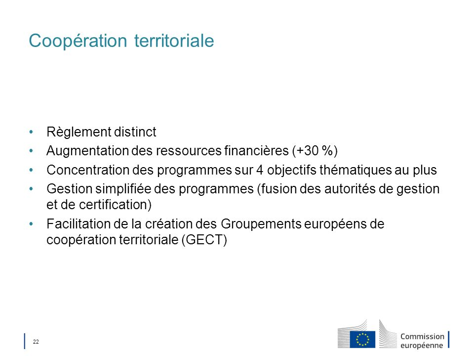 22 Coopération territoriale Règlement distinct Augmentation des ressources financières (+30 %) Concentration des programmes sur 4 objectifs thématique