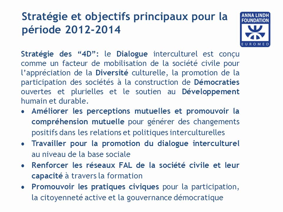 Stratégie et objectifs principaux pour la période 2012-2014 Stratégie des 4D: le Dialogue interculturel est conçu comme un facteur de mobilisation de la société civile pour lappréciation de la Diversité culturelle, la promotion de la participation des sociétés à la construction de Démocraties ouvertes et plurielles et le soutien au Développement humain et durable.