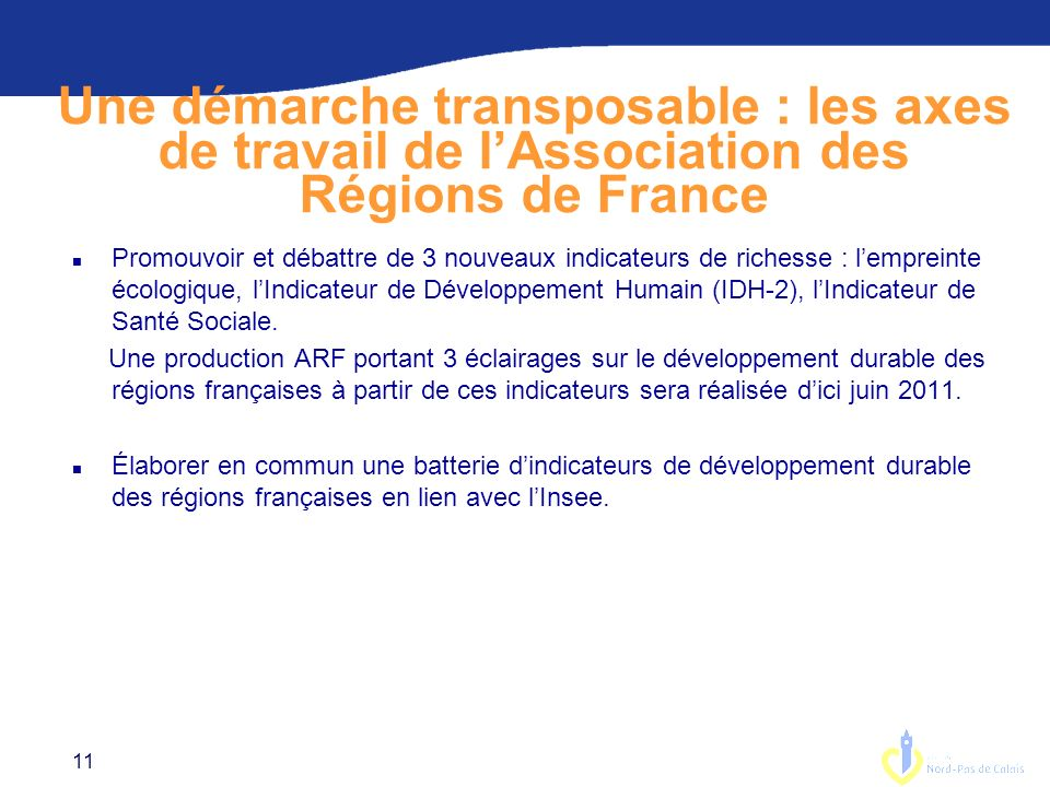 11 Une démarche transposable : les axes de travail de lAssociation des Régions de France n Promouvoir et débattre de 3 nouveaux indicateurs de richesse : lempreinte écologique, lIndicateur de Développement Humain (IDH-2), lIndicateur de Santé Sociale.