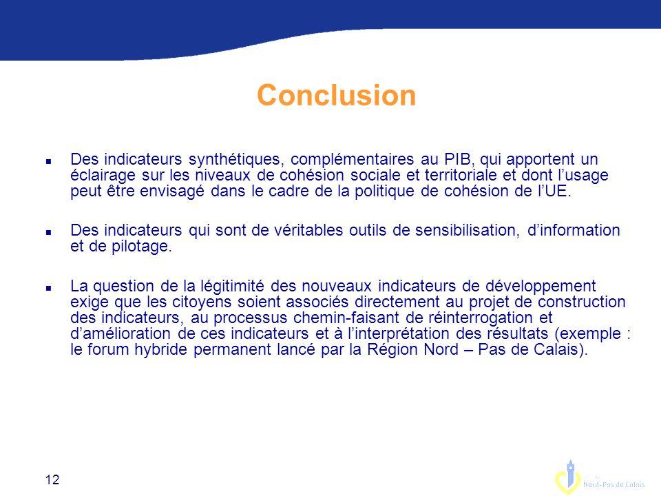 12 Conclusion n Des indicateurs synthétiques, complémentaires au PIB, qui apportent un éclairage sur les niveaux de cohésion sociale et territoriale et dont lusage peut être envisagé dans le cadre de la politique de cohésion de lUE.