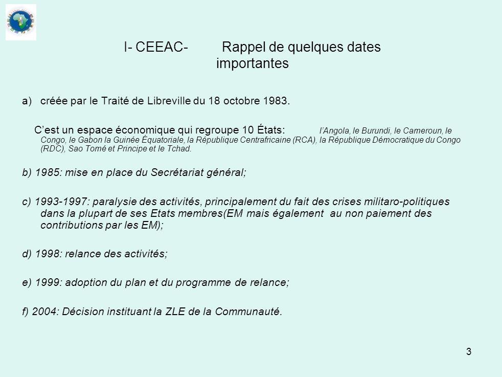 3 I- CEEAC-Rappel de quelques dates importantes a)créée par le Traité de Libreville du 18 octobre 1983. Cest un espace économique qui regroupe 10 État