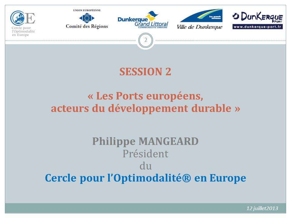 2 SESSION 2 « Les Ports européens, acteurs du développement durable » Philippe MANGEARD Président du Cercle pour lOptimodalité® en Europe 12 juillet20